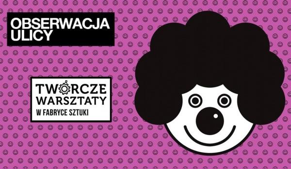 Going.   Obserwacja ulicy - Twórcze Warsztaty dla młodzieży i dorosłych - Fabryka Sztuki w Łodzi