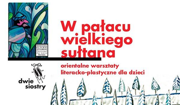 Going. | W pałacu wielkiego sułtana – orientalne warsztaty literacko-plastyczne dla dzieci - Centrum Praskie Koneser
