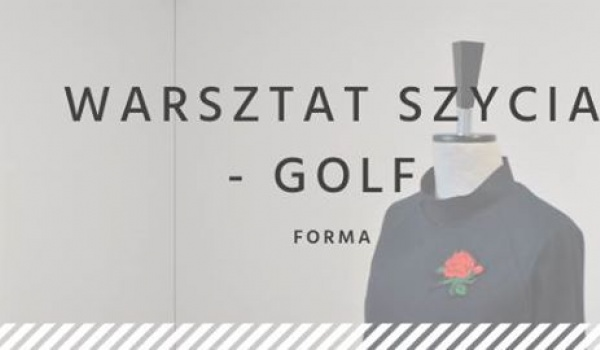Going. | Warsztat szycia - golf - FORMA Poznańska Szkoła Konstrukcji Ubioru